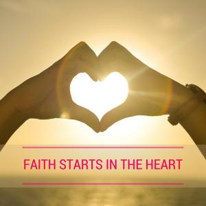 FAITH STARTS IN THE HEART
